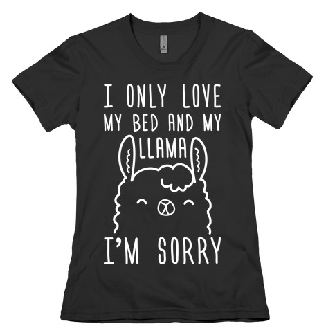 I Only Love My Bed And My Llama, I'm Sorry Womens T-Shirt