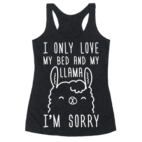 I Only Love My Bed And My Llama, I'm Sorry Racerback Tank Top
