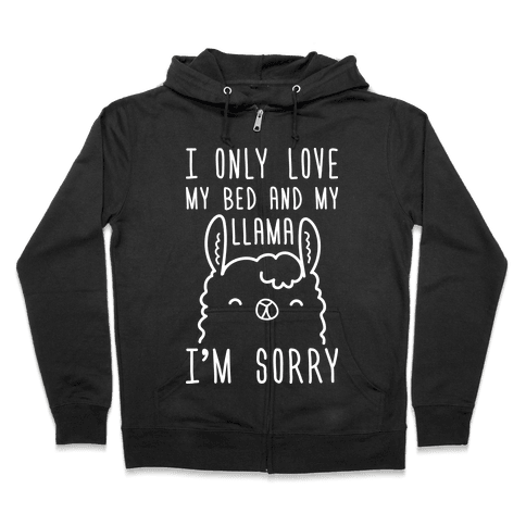 I Only Love My Bed And My Llama, I'm Sorry Zip Hoodie