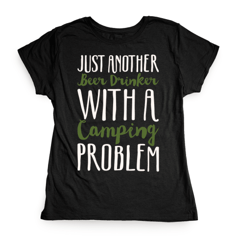 Just Another Beer Drinker With A Camping Problem White Print Womens T-Shirt