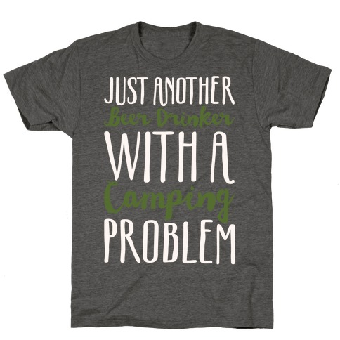 Just Another Beer Drinker With A Camping Problem White Print T-Shirt