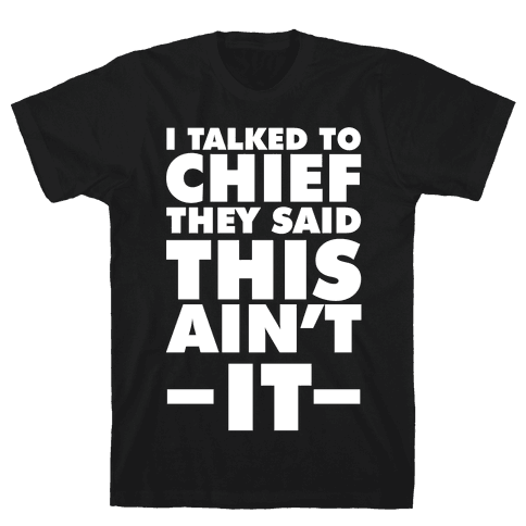 I Talked To Chief They Said This Ain't It Mens T-Shirt