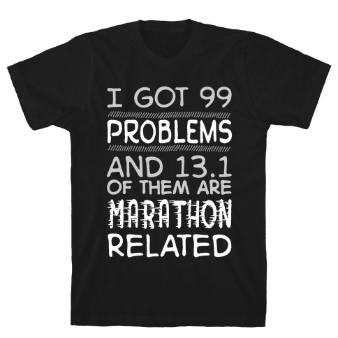 I Got 99 Problems And 13.1 Are Marathon Related Mens/Unisex T-Shirt