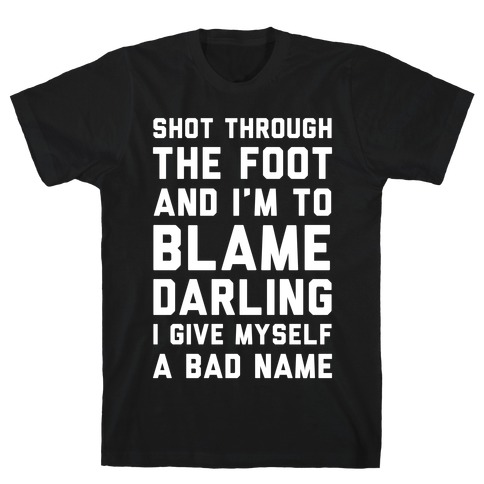 Shot Through The Foot And I'm To Blame Darling I Give Myself a Bad Name T-Shirt