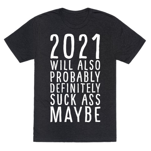2021 Will Also Probably Definitely Suck Ass Maybe T-Shirt