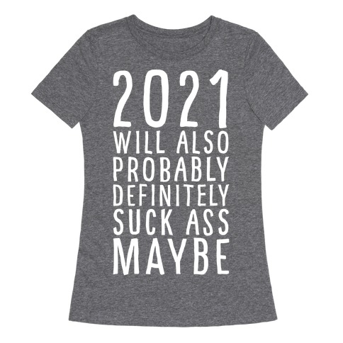 2021 Will Also Probably Definitely Suck Ass Maybe Womens T-Shirt