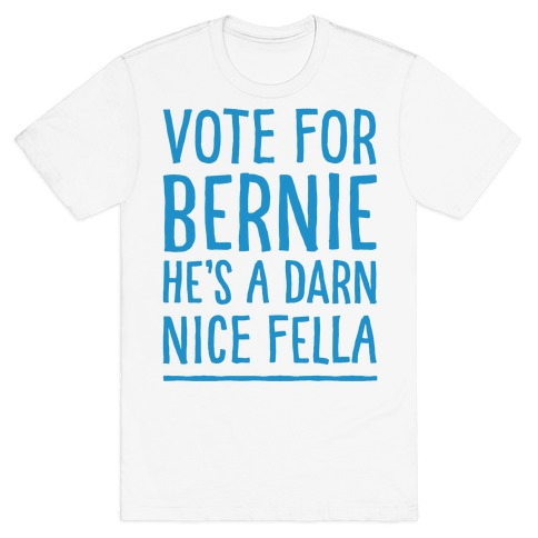 Vote For Bernie He's A Darn Nice Fella  T-Shirt