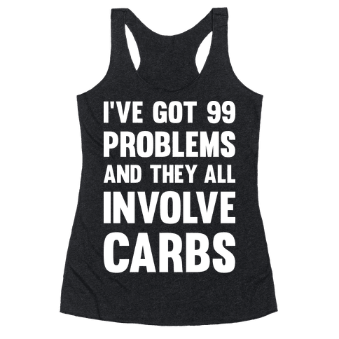 I've Got 99 Problems And They All Involve Carbs Racerback Tank Top