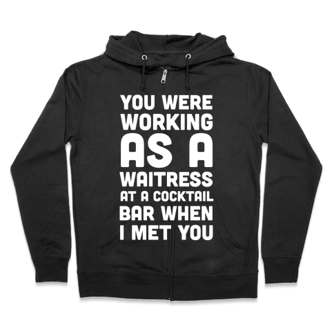 You Were Working as a Waitress at a Cocktail Bar (1 of 2 pair) Zip Hoodie