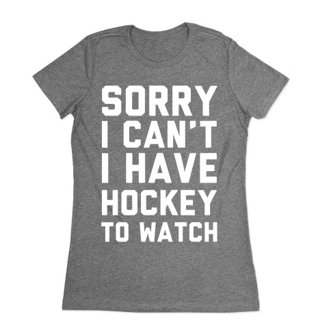 Sorry I Can't I Have Hockey To Watch Womens T-Shirt
