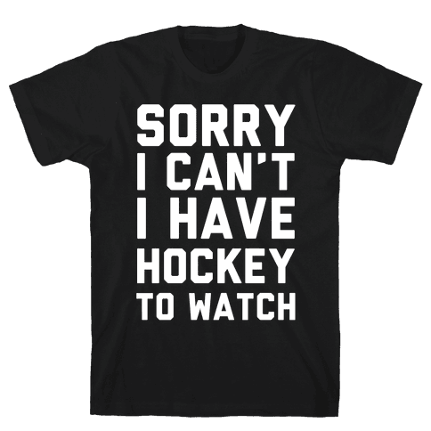 Sorry I Can't I Have Hockey To Watch Mens T-Shirt