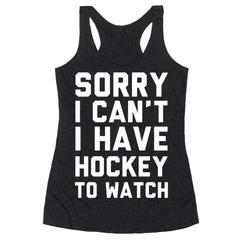 Sorry I Can't I Have Hockey To Watch Racerback Tank Top