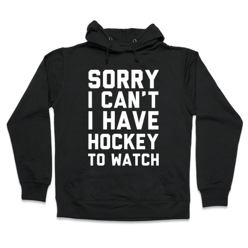 Sorry I Can't I Have Hockey To Watch Hooded Sweatshirt