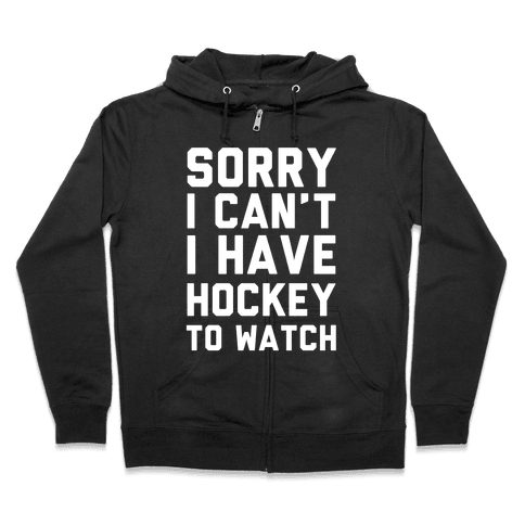 Sorry I Can't I Have Hockey To Watch Zip Hoodie
