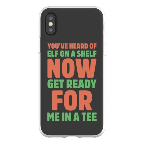 You've Heard Of Elf On A Shelf Now Get Ready For Me In A Tee Parody Phone Flexi-Case