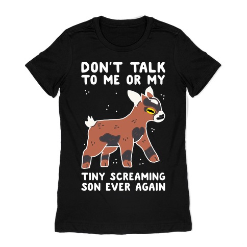 Don't Talk to Me or My Tiny Screaming Son Ever Again Womens T-Shirt