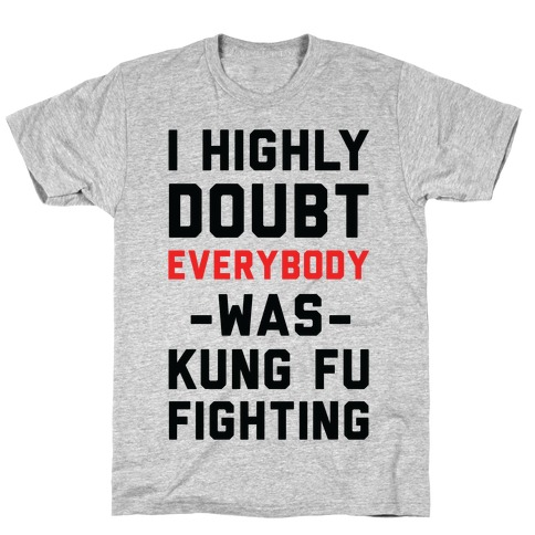 I Highly Doubt Everybody Was Kung Fu Fighting T-Shirt