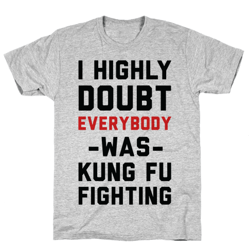 I Highly Doubt Everybody Was Kung Fu Fighting Mens T-Shirt
