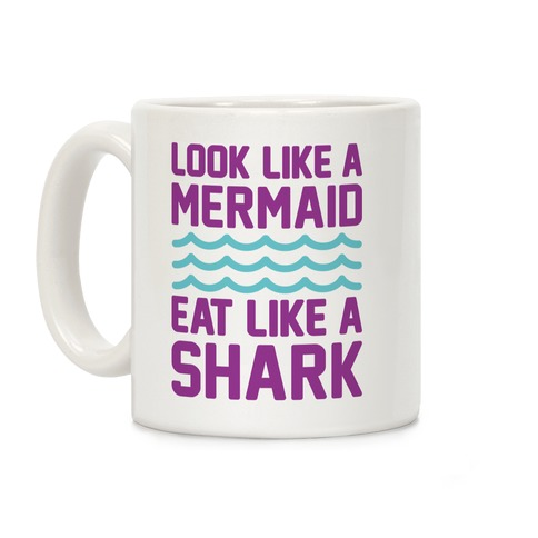 Look Like A Mermaid Eat Like A Shark Coffee Mug