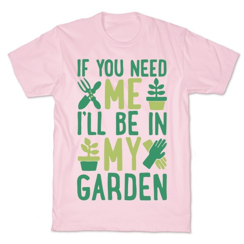 If You Need Me I'll Be In My Garden T-Shirt