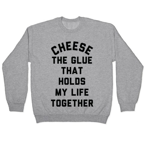 Cheese The Glue that Holds My Life Together Pullover