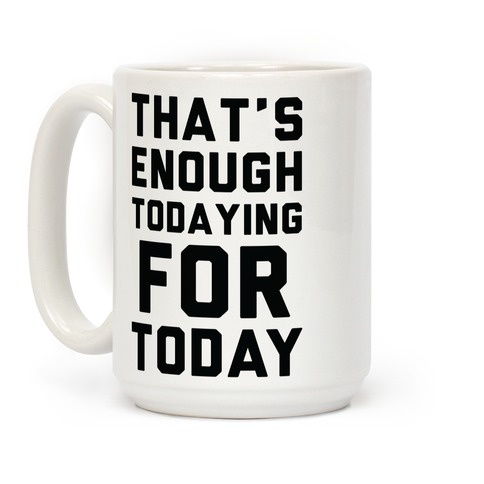 That's Enough Todaying For Today Coffee Mug