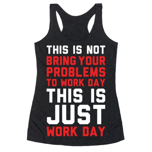 This is Not Bring Your Problems to Work Day This is Just Work Day Racerback Tank Top