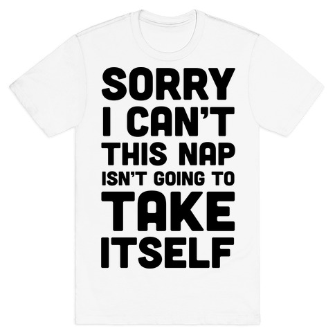 Sorry I Can't This Nap Isn't Going To Take Itself T-Shirt