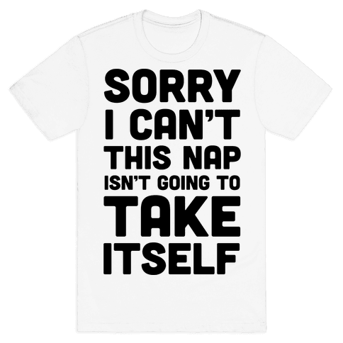 Sorry I Can't This Nap Isn't Going To Take Itself Mens T-Shirt