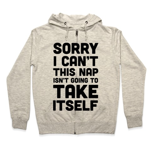 Sorry I Can't This Nap Isn't Going To Take Itself Zip Hoodie