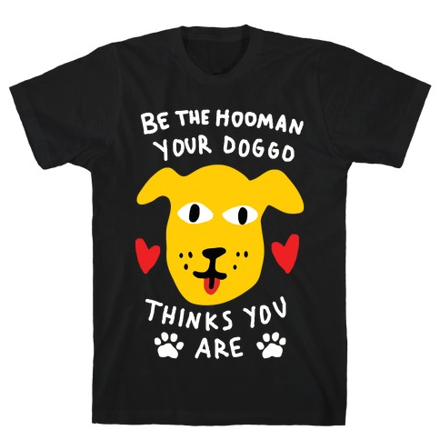 Be The Hooman Your Doggo Thinks You Are T-Shirt