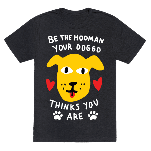 Be The Hooman Your Doggo Thinks You Are Mens T-Shirt