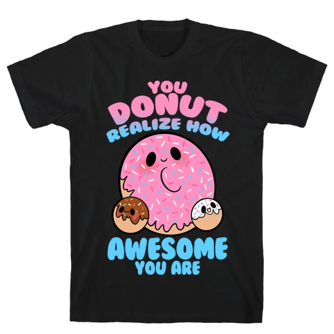 You Donut Realize How Awesome You Are T-Shirt