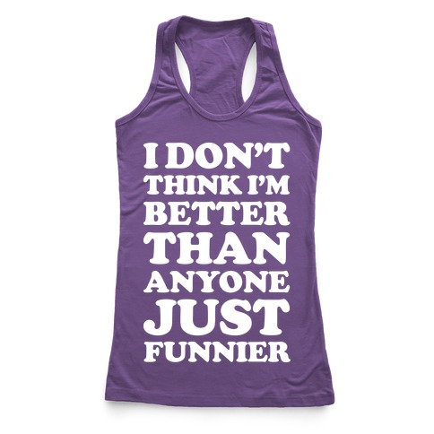 I Don't Think I'm Better Than Anyone Just Funnier White Racerback Tank Top