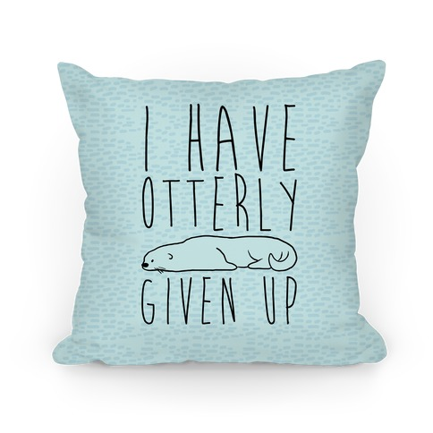 I Have Otterly Given Up Pillow