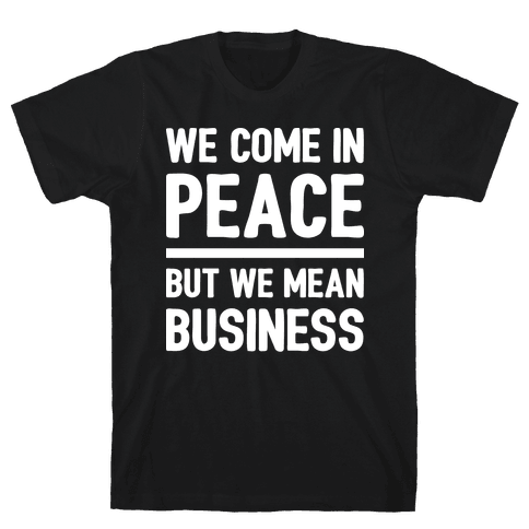 We Come In Peace But We Mean Business Mens T-Shirt