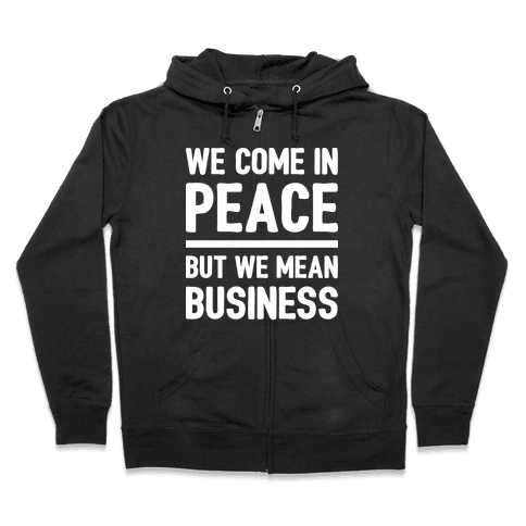 We Come In Peace But We Mean Business Zip Hoodie