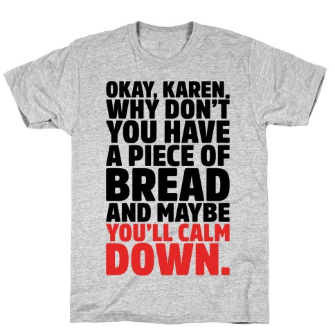 Okay Karen Why Don't You Have A Piece of Bread And Maybe You'll Calm Down Parody T-Shirt