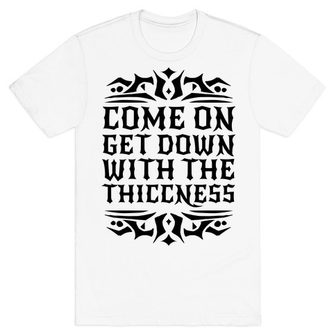 Come On Get Down With The Thiccness T-Shirt