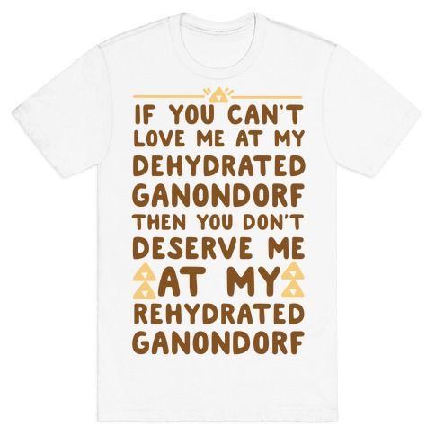 If You Can't Love Me at My Dehydrated Ganondorf Then You Don't Deserve Me at my Rehydrated Ganondorf  T-Shirt
