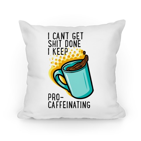 I Can't Get Shit Done I Keep Pro-Caffeinating Pillow