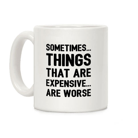 Sometimes Things That Are Expensive Are Worse Coffee Mug