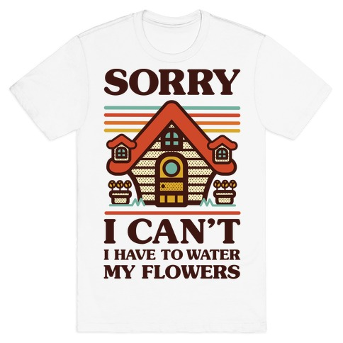 Sorry I Can't I Have to Water my Flowers T-Shirt