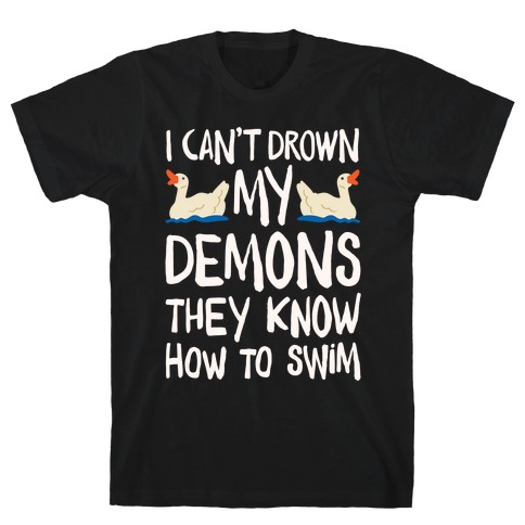 I Can't Drown My Demons They Know How To Sleep (Goose Parody) T-Shirt