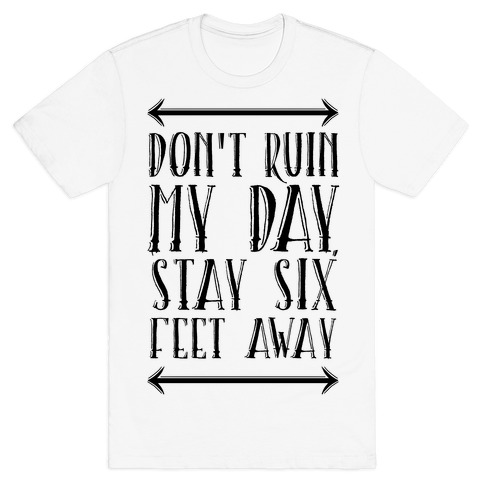 Don't Ruin My Day, Stay 6 Feet Away T-Shirt