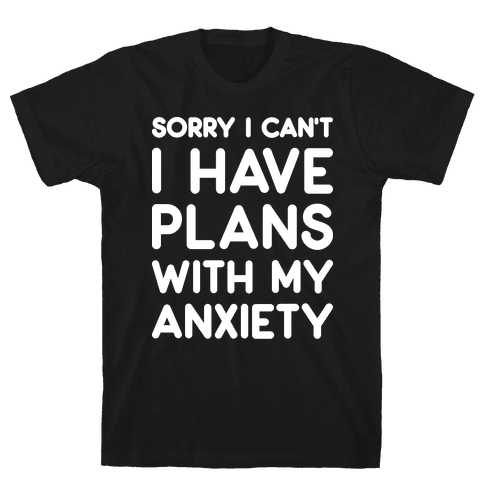 Sorry I Can't I Have Plans With My Anxiety Mens T-Shirt