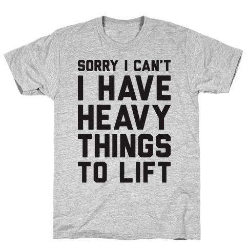 Sorry I Can't I Have Heavy Things To Lift Mens T-Shirt