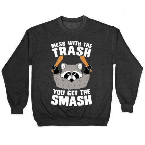 Mess with the trash, you get the smash Pullover
