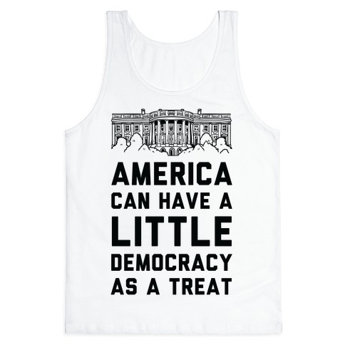 America Can Have a Little Democracy As a Treat White House Tank Top
