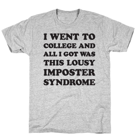 I Went To College All I Got Was This Lousy Imposter Syndrome T-Shirt